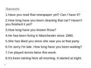 Answers 1.Have you read that newspaper yet? Can I have it? 2.How long have yo