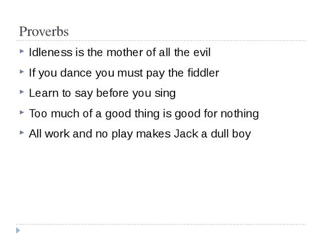 Proverbs Idleness is the mother of all the evil If you dance you must pay the...