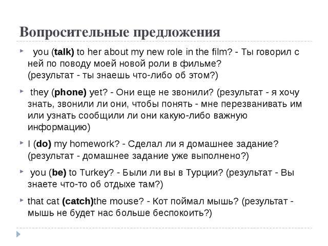 Вопросительные предложения you (talk) to her about my new role in the film? -...