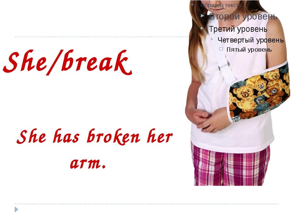 She/break She has broken her arm.