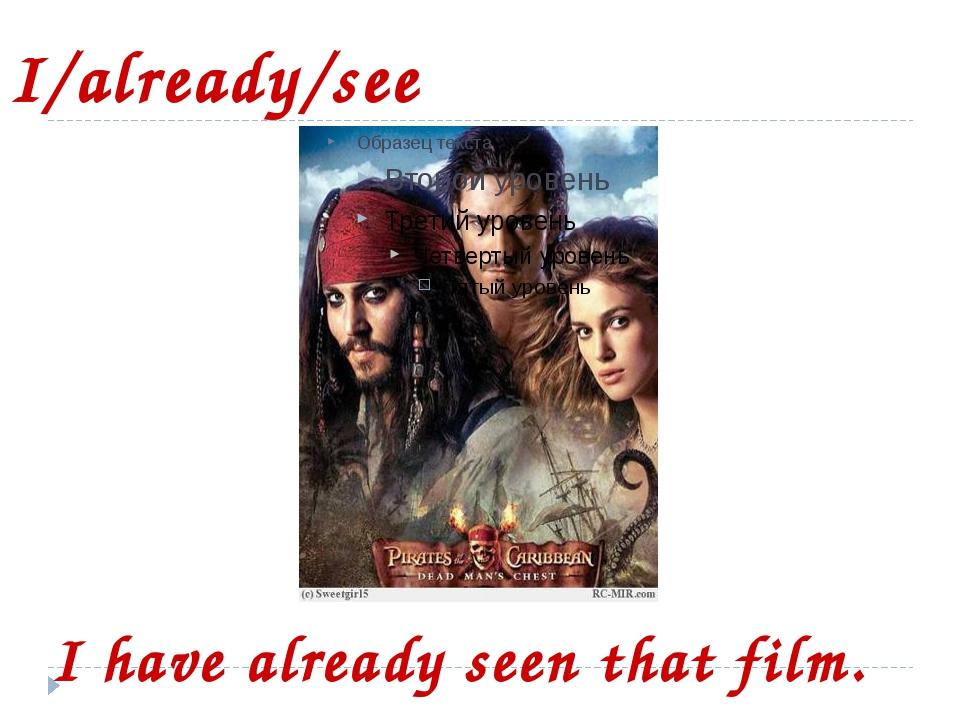 I/already/see I have already seen that film.