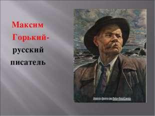 Максим Горький- русский писатель