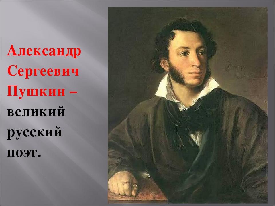 Александр Сергеевич Пушкин – великий русский поэт.