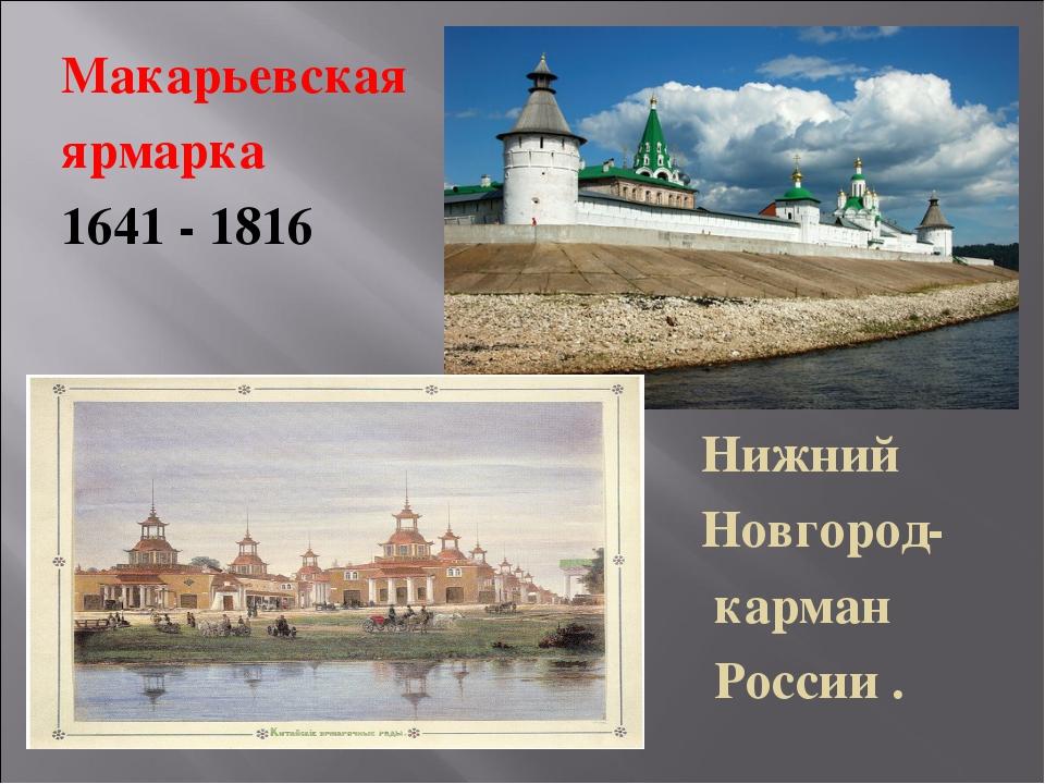 Макарьевская ярмарка 1641 - 1816 Нижний Новгород- карман России .