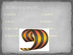 1. 4,1:0,1= 5. 0,19*5= 2. 0,3:3= 6. 0,3*0,7= 3. 6,3 – 5,8= 7. 2,7+0,07= 4. 2,