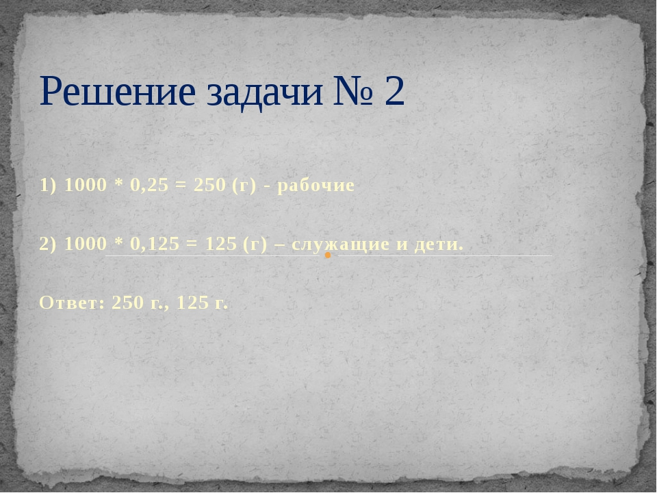 1) 1000 * 0,25 = 250 (г) - рабочие 2) 1000 * 0,125 = 125 (г) – служащие и де...
