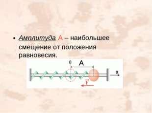 Амплитуда А – наибольшее смещение от положения равновесия.