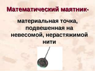 Математический маятник- материальная точка, подвешенная на невесомой, нерастя