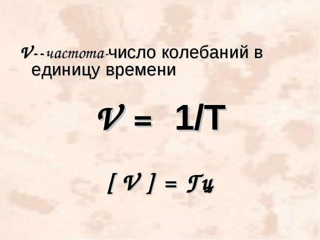 V--частота-число колебаний в единицу времени V = 1/T [ V ] = Гц
