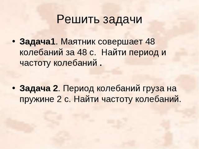 Решить задачи Задача1. Маятник совершает 48 колебаний за 48 с. Найти период и...