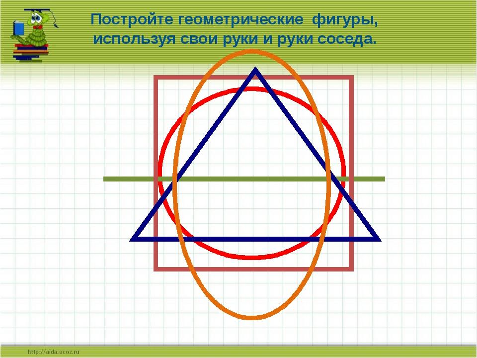 Постройте геометрические фигуры, используя свои руки и руки соседа.