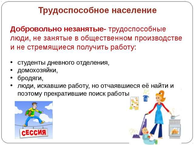 Трудоспособное население Добровольно незанятые- трудоспособные люди, не заня...
