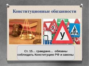 Конституционные обязанности Ст. 15… граждане… обязаны соблюдать Конституцию Р