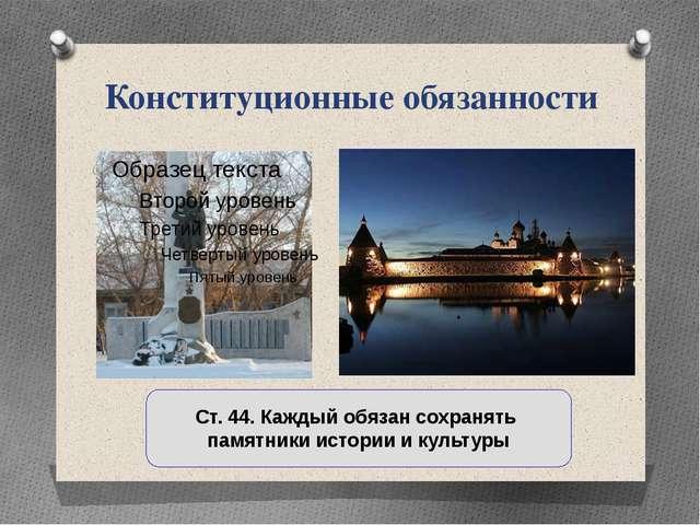 Конституционные обязанности Ст. 44. Каждый обязан сохранять памятники истории...