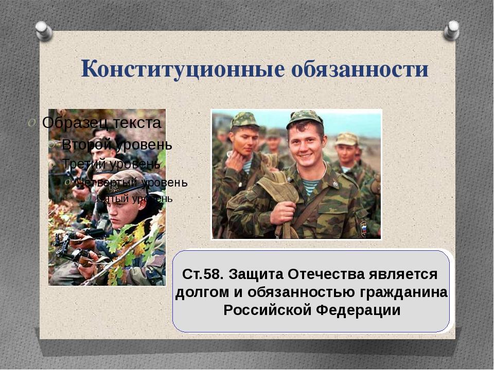 Конституционные обязанности Ст.58. Защита Отечества является долгом и обязанн...
