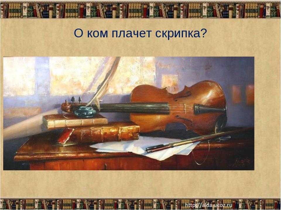 О ком плачет скрипка?