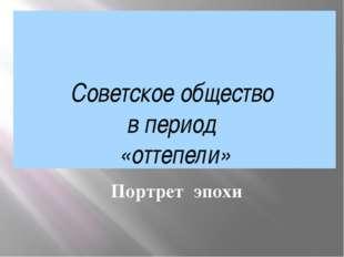 Советское общество в период «оттепели» Портрет эпохи
