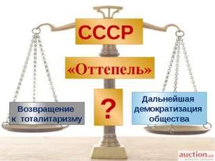 СССР Возвращение к тоталитаризму Дальнейшая демократизация общества «Оттепель