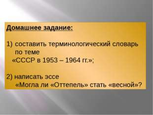 Домашнее задание: составить терминологический словарь по теме «СССР в 1953 –
