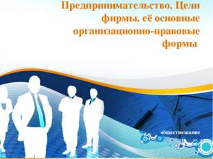 * Предпринимательство. Цели фирмы, её основные организационно-правовые формы