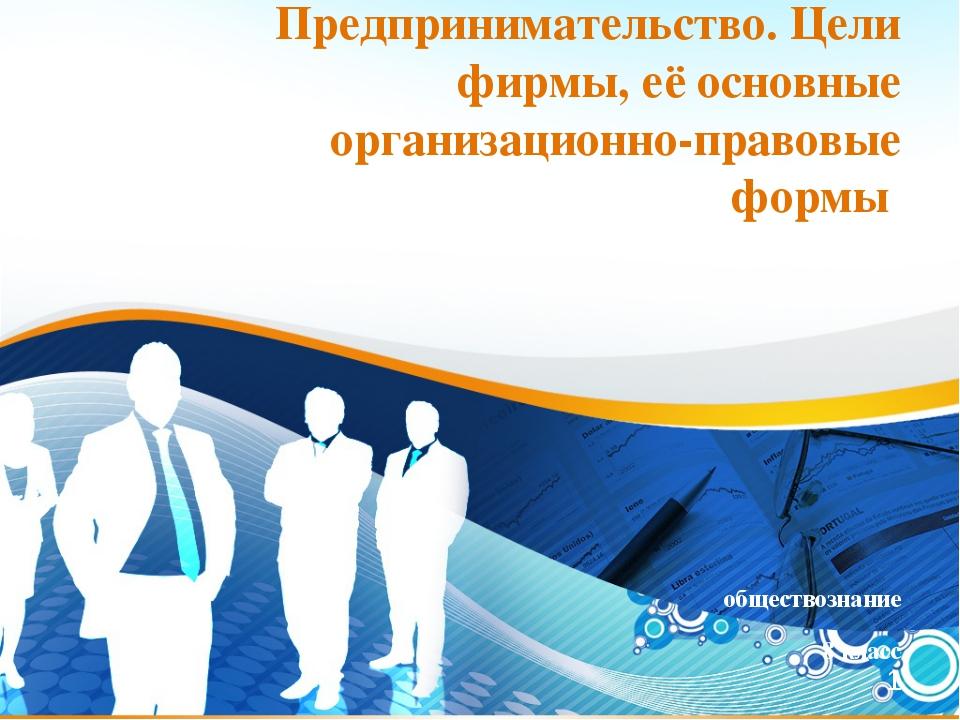 * Предпринимательство. Цели фирмы, её основные организационно-правовые формы...