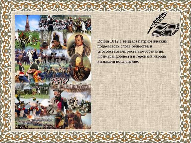 Война 1812 г. вызвала патриотический подъём всех слоёв общества и способствов...