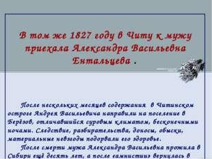 В том же 1827 году в Читу к мужу приехала Александра Васильевна Ентальцева .