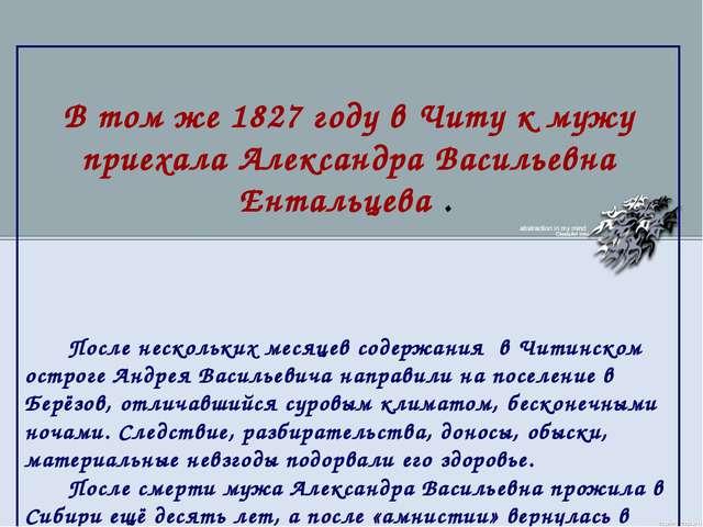 В том же 1827 году в Читу к мужу приехала Александра Васильевна Ентальцева ....