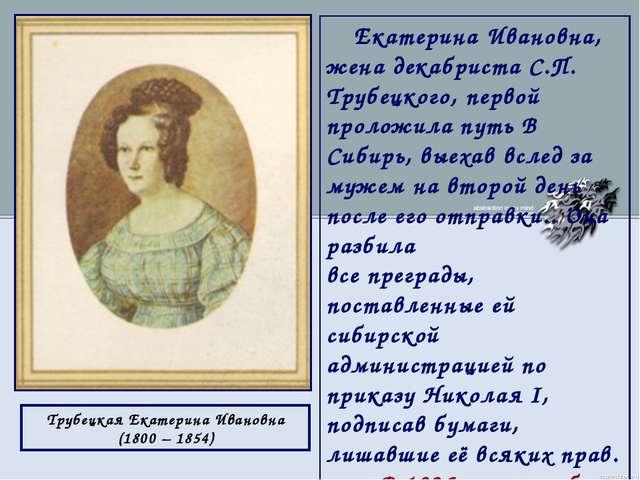 Екатерина Ивановна, жена декабриста С.П. Трубецкого, первой проложила путь В...