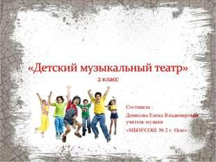 Составила : Денисова Елена Владимировна, учитель музыки «МБОУСОШ № 2 г. Осы»