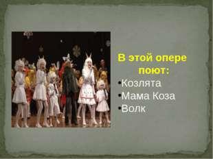 В этой опере поют: Козлята Мама Коза Волк