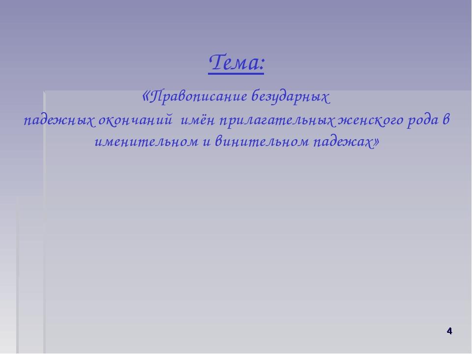 Тема: «Правописание безударных падежных окончаний имён прилагательных женско...