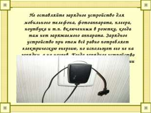 Не оставляйте зарядное устройство для мобильного телефона, фотоаппарата, пле