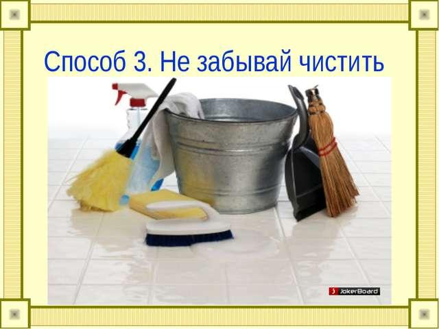 Способ 3. Не забывай чистить