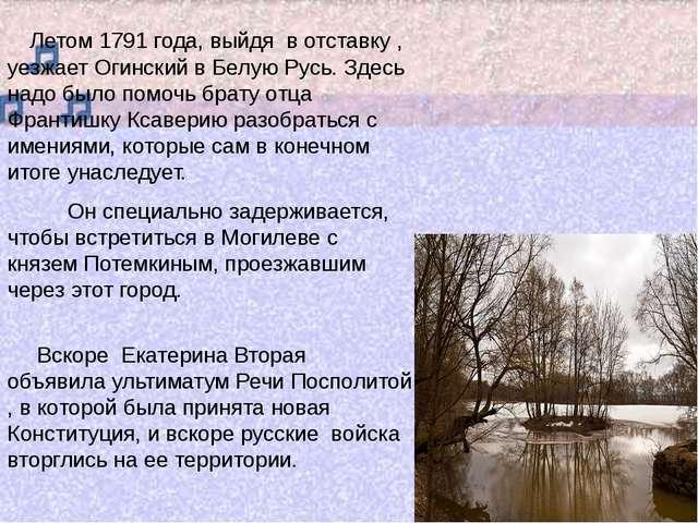 Летом 1791 года, выйдя в отставку , уезжает Огинский в Белую Русь. Здесь над...