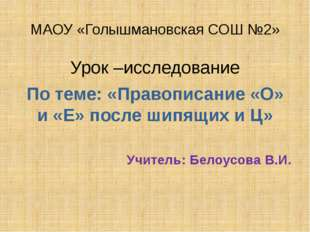 МАОУ «Голышмановская СОШ №2» Урок –исследование По теме: «Правописание «О» и