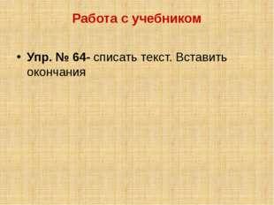 Работа с учебником Упр. № 64- списать текст. Вставить окончания