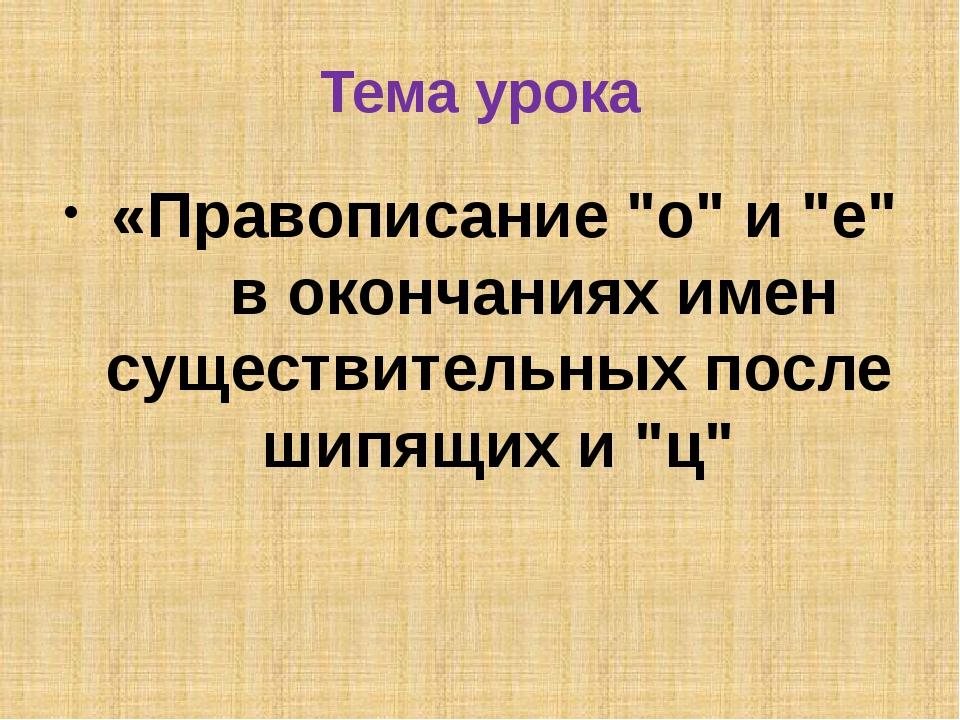 """Тема урока «Правописание """"о"""" и """"е"""" в окончаниях имен существительных после ши..."""