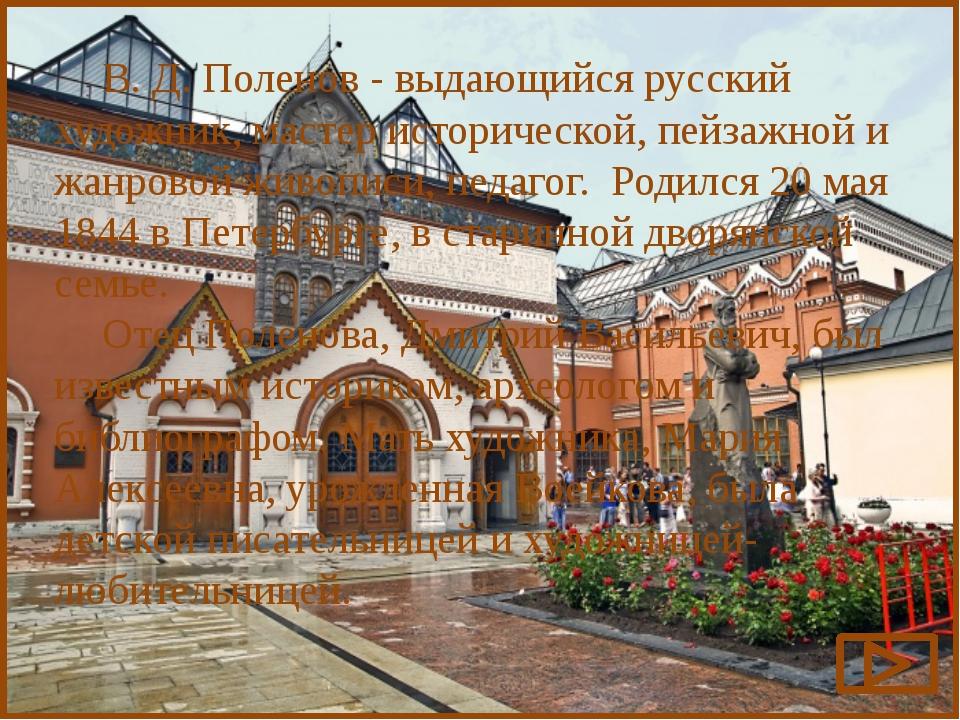 В. Д. Поленов - выдающийся русский художник, мастер исторической, пейзажной...