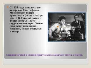 Главной мечтой в жизни Драгунского оказалась мечта о театре. С 1935 года нача
