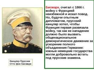 Бисмарк, считал с 1866 г. войну с Францией неизбежной и искал повод. Но, буд