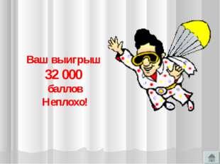 Ваш выигрыш 32 000 баллов Неплохо!