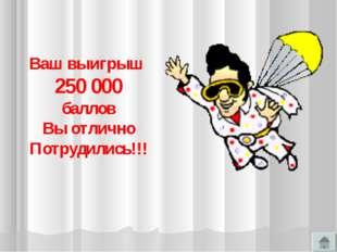 Ваш выигрыш 250 000 баллов Вы отлично Потрудились!!!
