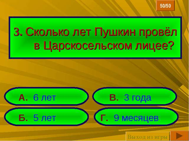 3. Сколько лет Пушкин провёл в Царскосельском лицее? Б. 5 лет Г. 9 месяцев А....