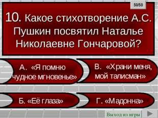10. Какое стихотворение А.С. Пушкин посвятил Наталье Николаевне Гончаровой? Г