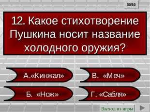 12. Какое стихотворение Пушкина носит название холодного оружия? А.«Кинжал» Г