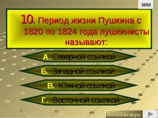 10. Период жизни Пушкина с 1820 по 1824 года пушкинисты называют: Б. Западно