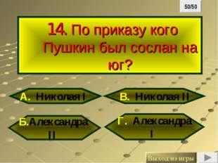 14. По приказу кого Пушкин был сослан на юг? Б.Александра II Г. Александра I