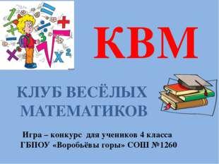 КВМ КЛУБ ВЕСЁЛЫХ МАТЕМАТИКОВ Игра – конкурс для учеников 4 класса ГБПОУ «Воро