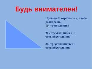 Проведи 2 отрезка так, чтобы делился на 4 треугольника 2) 2 треугольника и 1